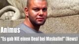 """Animus: """"Es gab NIE einen Deal bei Maskulin!"""" (News)"""